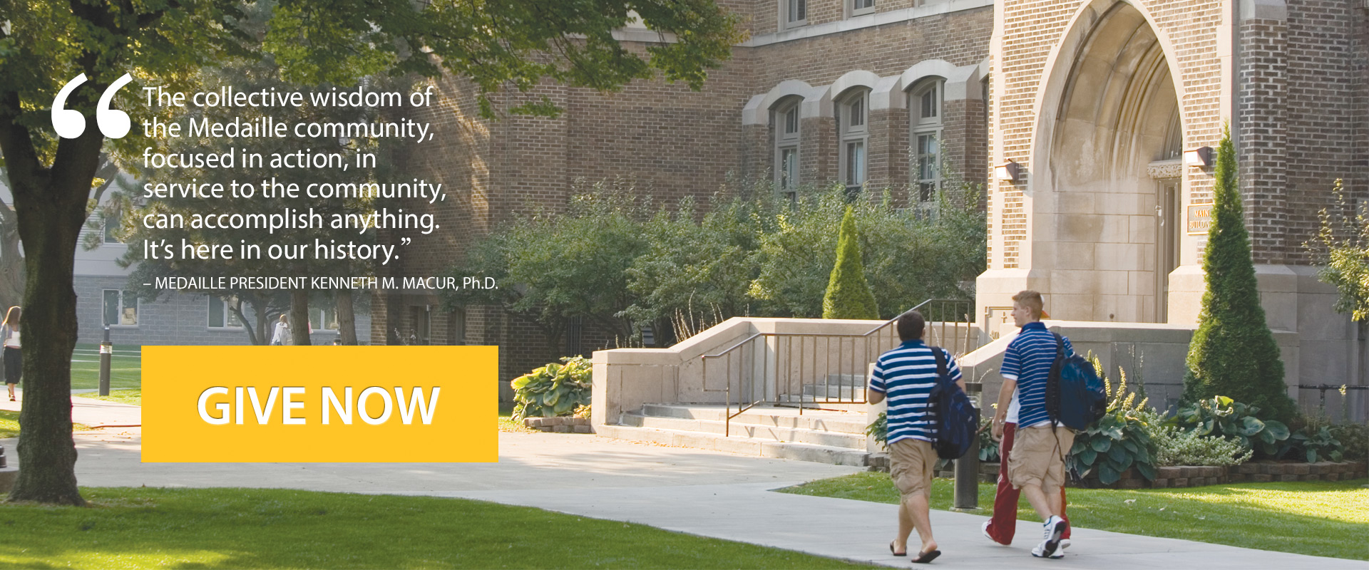 The collective wisdom of the Medaille community, focused in action, in service to the community, can accomplish anything.  It's here in our history -Medaille President Kenneth Macur